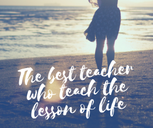 The Best Teacher who teach the lesson of life